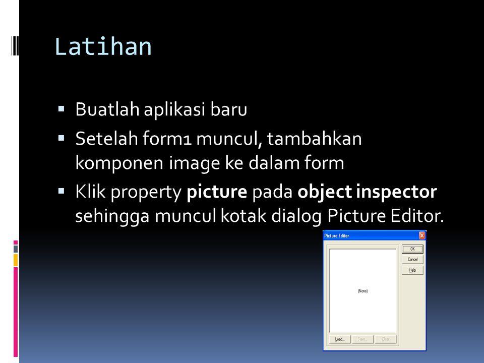 Latihan  Buatlah aplikasi baru  Setelah form1 muncul, tambahkan komponen image ke dalam form  Klik property picture pada object inspector sehingga