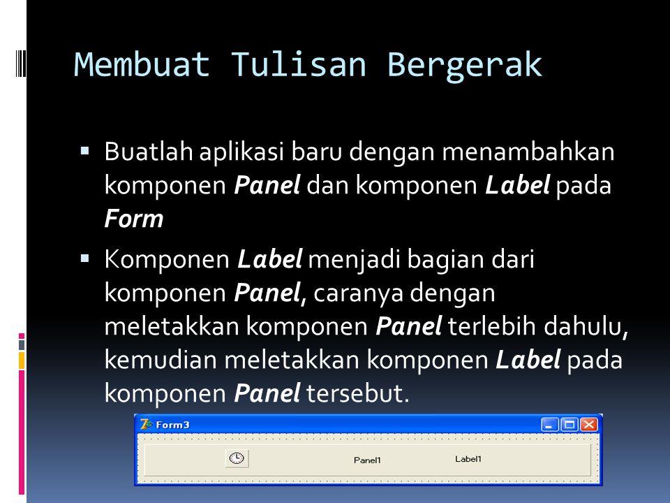 Membuat Tulisan Bergerak  Buatlah aplikasi baru dengan menambahkan komponen Panel dan komponen Label pada Form  Komponen Label menjadi bagian dari k