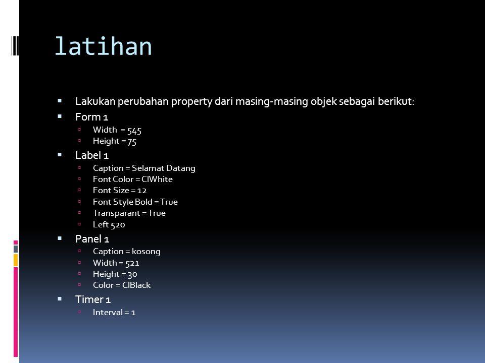 latihan  Lakukan perubahan property dari masing-masing objek sebagai berikut:  Form 1  Width = 545  Height = 75  Label 1  Caption = Selamat Data