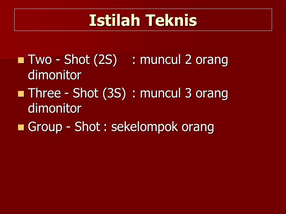 Istilah Teknis  Two - Shot (2S): muncul 2 orang dimonitor  Three - Shot (3S): muncul 3 orang dimonitor  Group - Shot: sekelompok orang