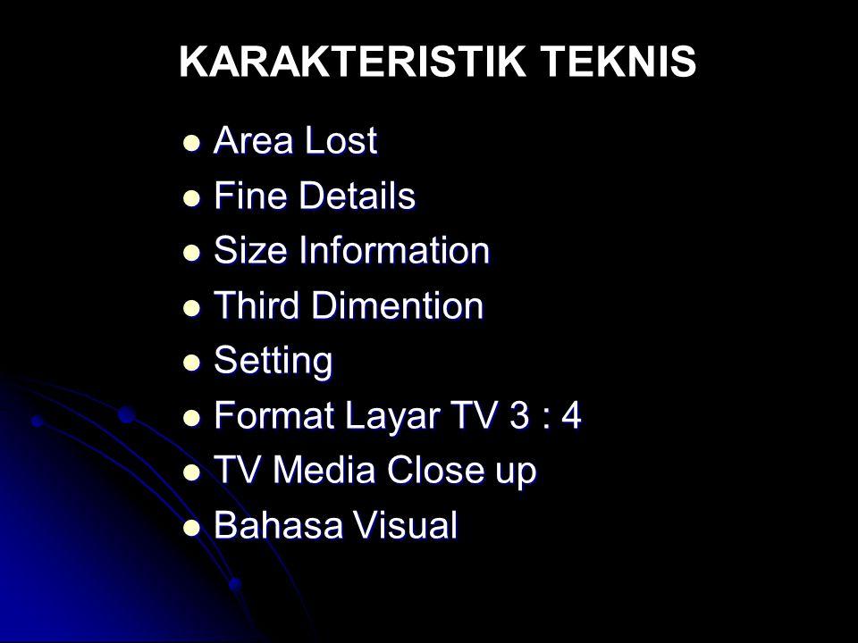 KARAKTERISTIK TEKNIS  Area Lost  Fine Details  Size Information  Third Dimention  Setting  Format Layar TV 3 : 4  TV Media Close up  Bahasa Vi