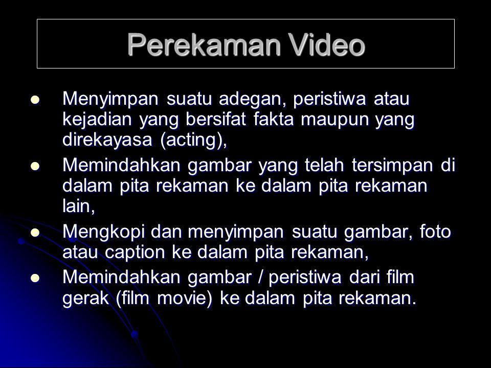 Perekaman Video  Menyimpan suatu adegan, peristiwa atau kejadian yang bersifat fakta maupun yang direkayasa (acting),  Memindahkan gambar yang telah