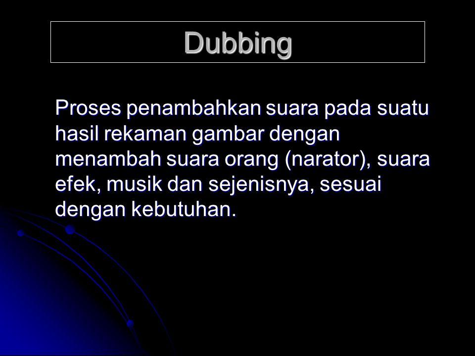Dubbing Proses penambahkan suara pada suatu hasil rekaman gambar dengan menambah suara orang (narator), suara efek, musik dan sejenisnya, sesuai denga