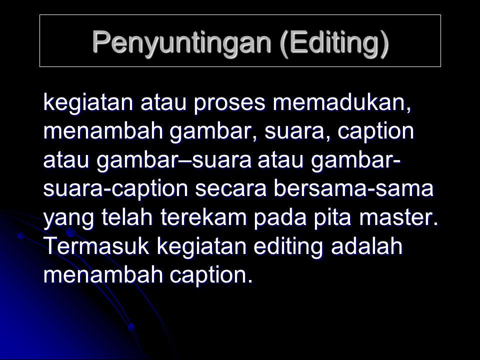 Penyuntingan (Editing) kegiatan atau proses memadukan, menambah gambar, suara, caption atau gambar–suara atau gambar- suara-caption secara bersama-sam