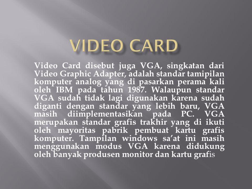 Video Card disebut juga VGA, singkatan dari Video Graphic Adapter, adalah standar tamipilan komputer analog yang di pasarkan perama kali oleh IBM pada