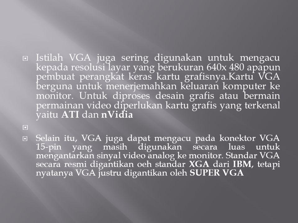  Istilah VGA juga sering digunakan untuk mengacu kepada resolusi layar yang berukuran 640x 480 apapun pembuat perangkat keras kartu grafisnya.Kartu V