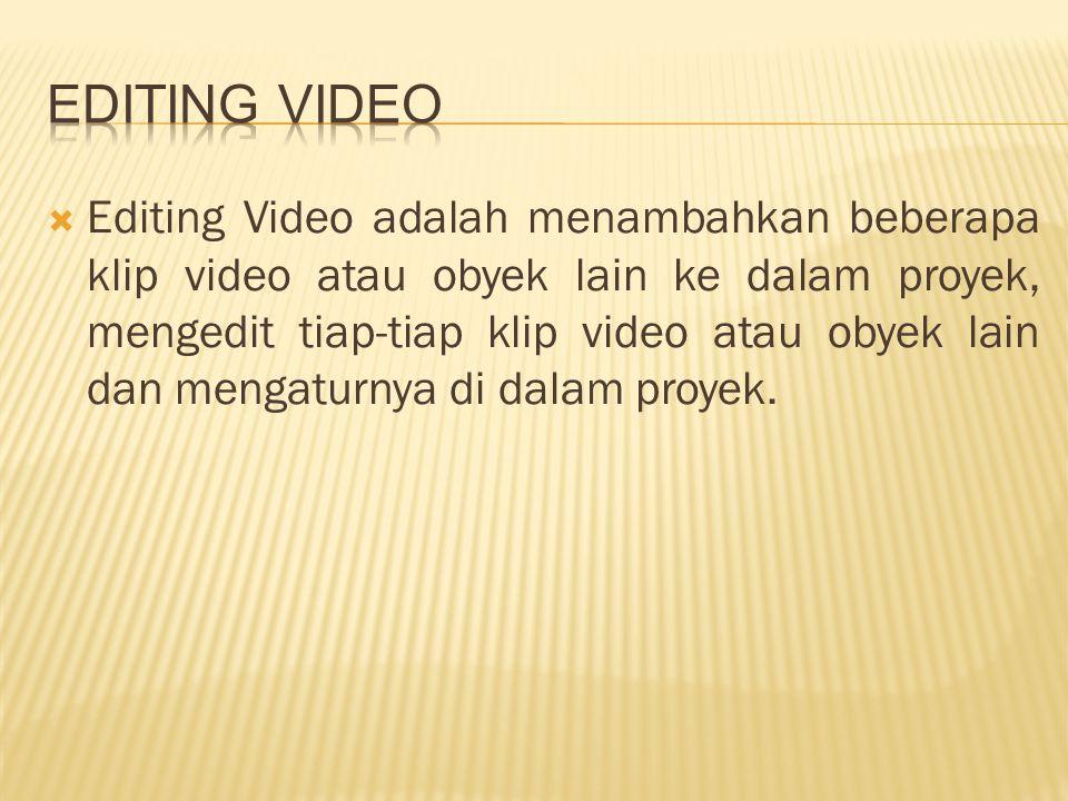  Editing Video adalah menambahkan beberapa klip video atau obyek lain ke dalam proyek, mengedit tiap-tiap klip video atau obyek lain dan mengaturnya