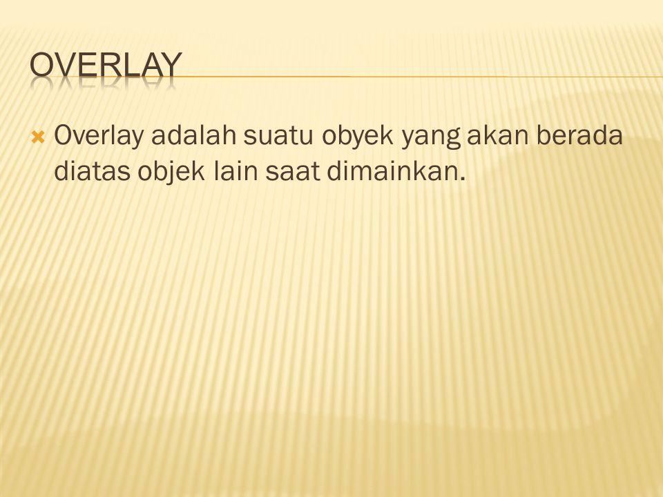 Overlay adalah suatu obyek yang akan berada diatas objek lain saat dimainkan.