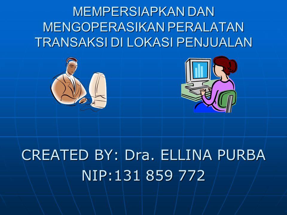 MEMPERSIAPKAN DAN MENGOPERASIKAN PERALATAN TRANSAKSI DI LOKASI PENJUALAN CREATED BY: Dra. ELLINA PURBA NIP:131 859 772