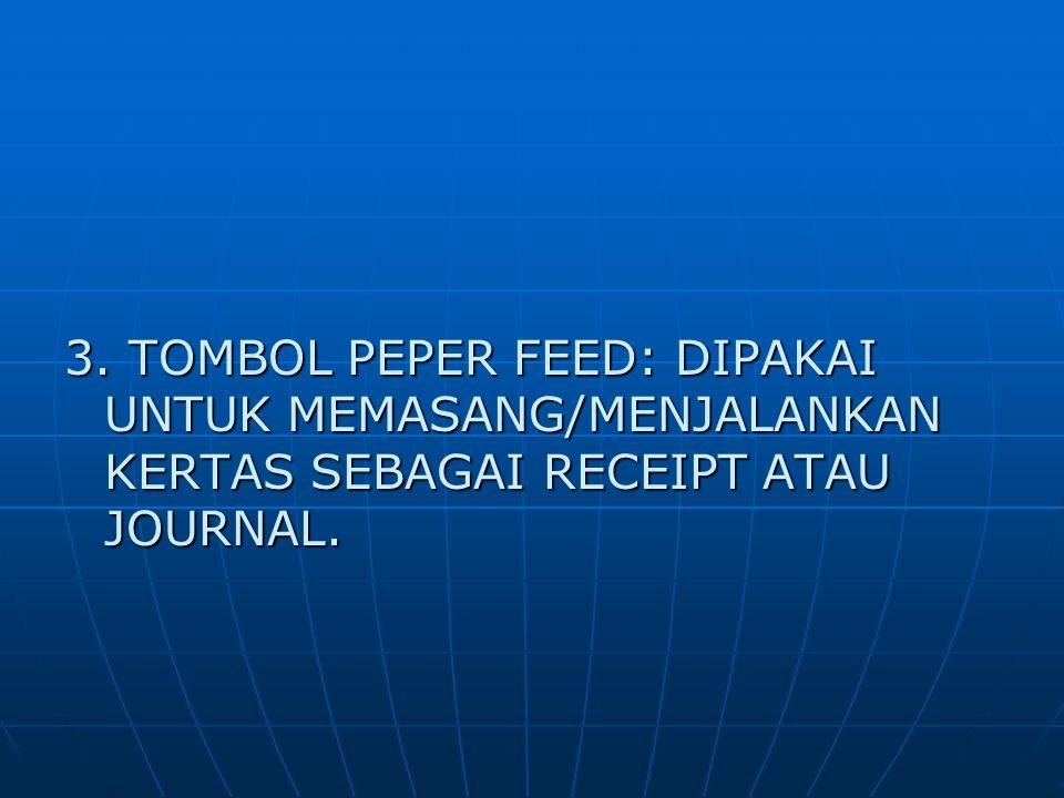 3. TOMBOL PEPER FEED: DIPAKAI UNTUK MEMASANG/MENJALANKAN KERTAS SEBAGAI RECEIPT ATAU JOURNAL.