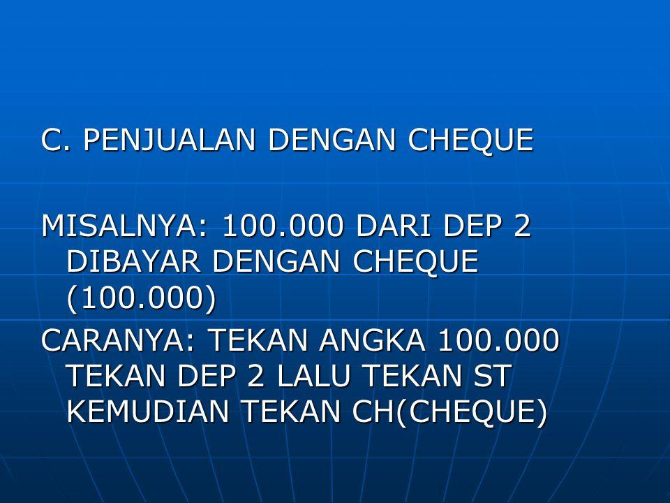 C. PENJUALAN DENGAN CHEQUE MISALNYA: 100.000 DARI DEP 2 DIBAYAR DENGAN CHEQUE (100.000) CARANYA: TEKAN ANGKA 100.000 TEKAN DEP 2 LALU TEKAN ST KEMUDIA