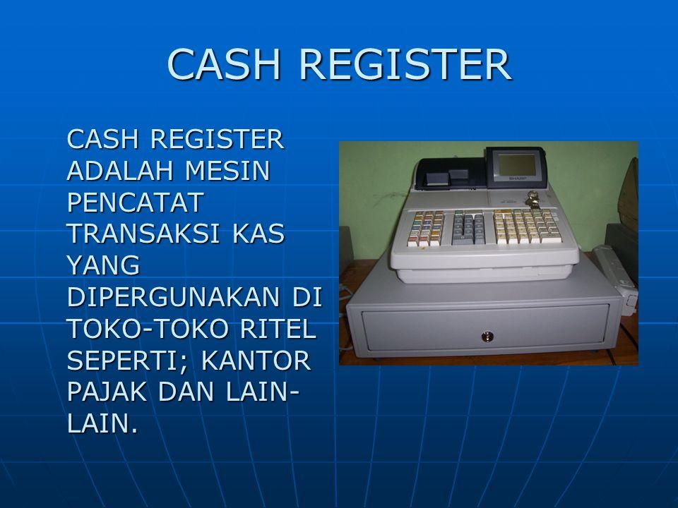 CASH REGISTER CASH REGISTER ADALAH MESIN PENCATAT TRANSAKSI KAS YANG DIPERGUNAKAN DI TOKO-TOKO RITEL SEPERTI; KANTOR PAJAK DAN LAIN- LAIN.