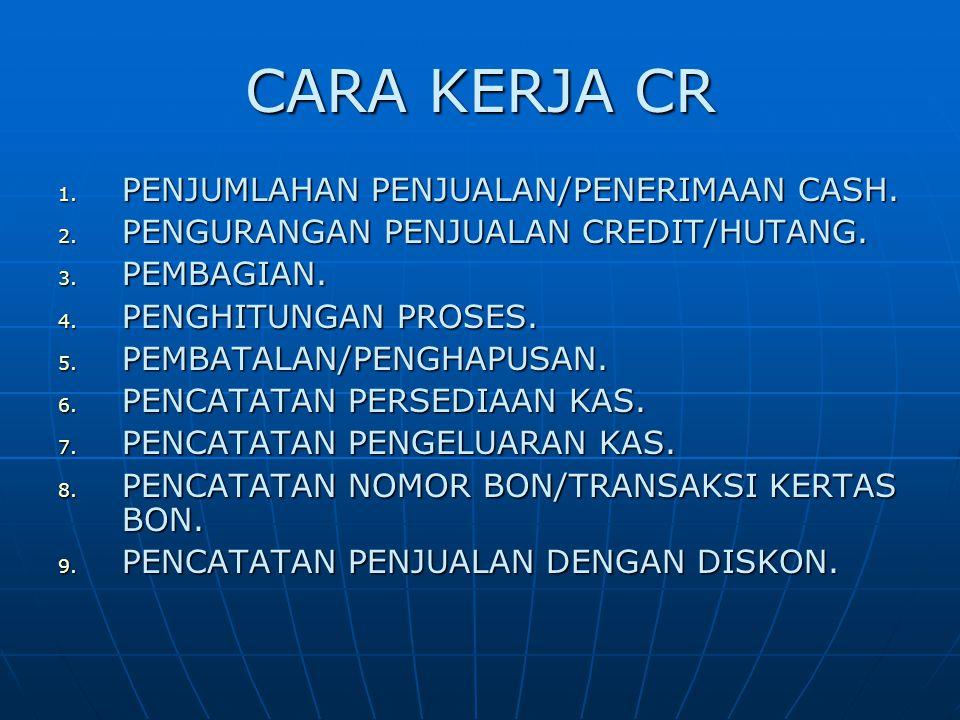 CARA KERJA CR 1. PENJUMLAHAN PENJUALAN/PENERIMAAN CASH. 2. PENGURANGAN PENJUALAN CREDIT/HUTANG. 3. PEMBAGIAN. 4. PENGHITUNGAN PROSES. 5. PEMBATALAN/PE