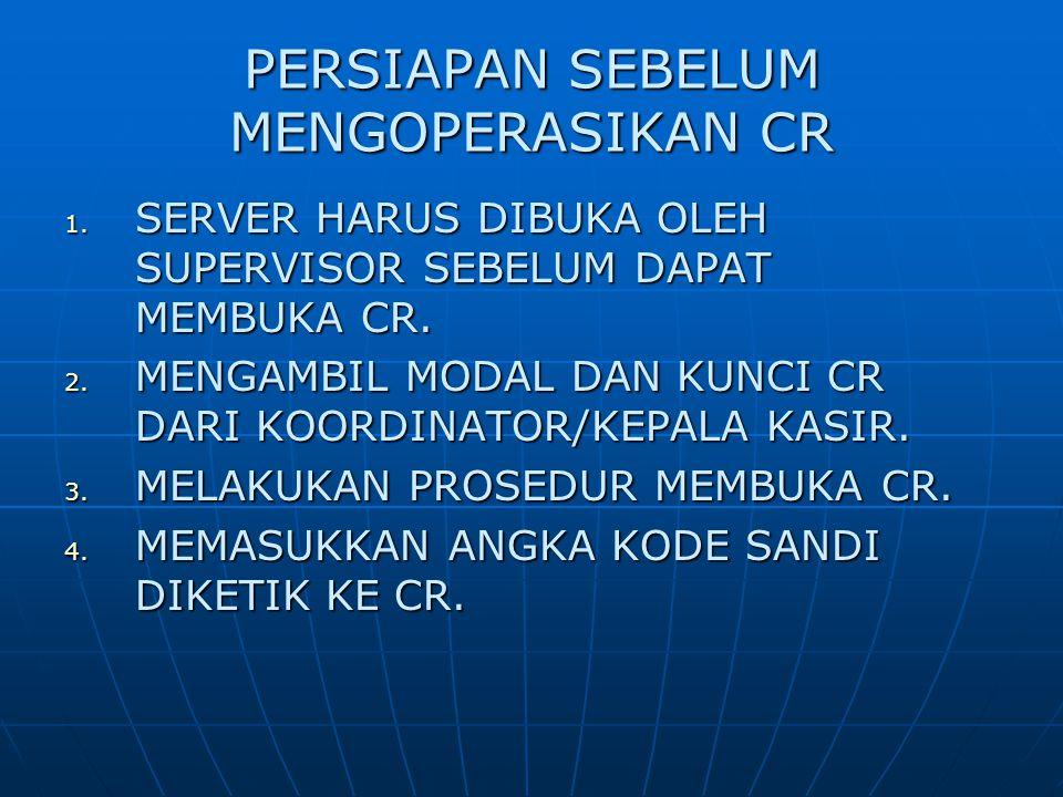 PERSIAPAN SEBELUM MENGOPERASIKAN CR 1. SERVER HARUS DIBUKA OLEH SUPERVISOR SEBELUM DAPAT MEMBUKA CR. 2. MENGAMBIL MODAL DAN KUNCI CR DARI KOORDINATOR/