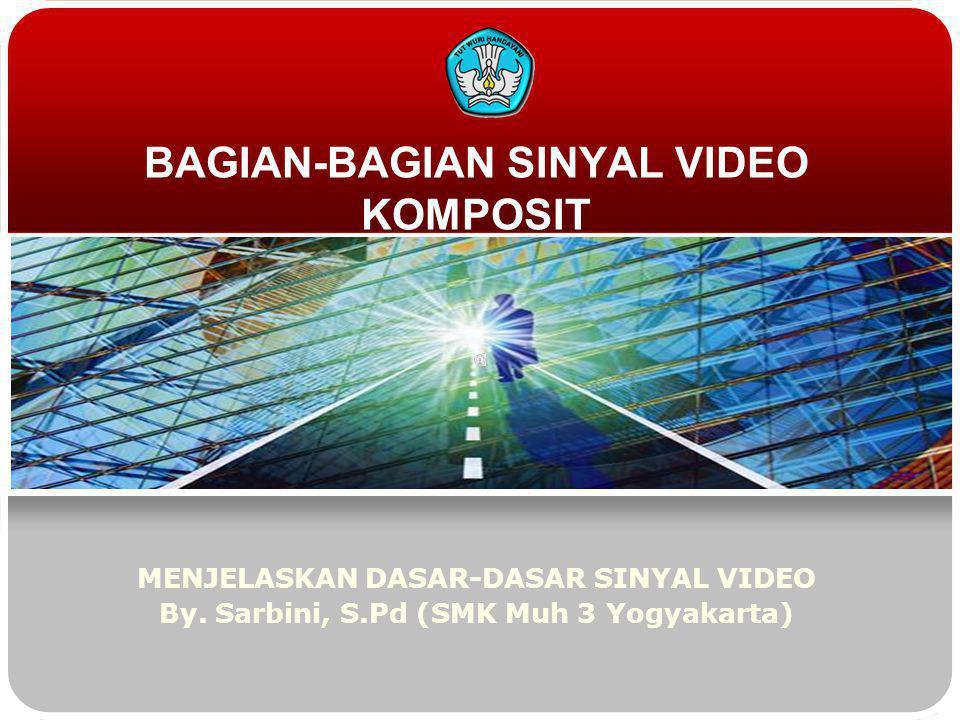 BAGIAN-BAGIAN SINYAL VIDEO KOMPOSIT MENJELASKAN DASAR-DASAR SINYAL VIDEO By. Sarbini, S.Pd (SMK Muh 3 Yogyakarta)