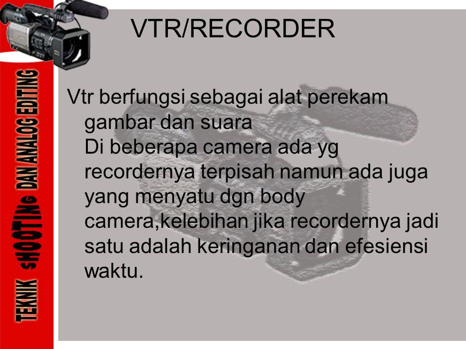 VTR/RECORDER Vtr berfungsi sebagai alat perekam gambar dan suara Di beberapa camera ada yg recordernya terpisah namun ada juga yang menyatu dgn body c