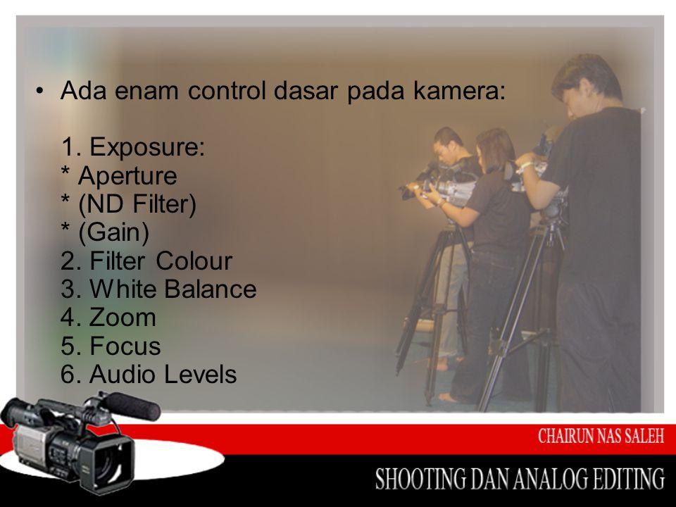 •Ada enam control dasar pada kamera: 1. Exposure: * Aperture * (ND Filter) * (Gain) 2. Filter Colour 3. White Balance 4. Zoom 5. Focus 6. Audio Levels
