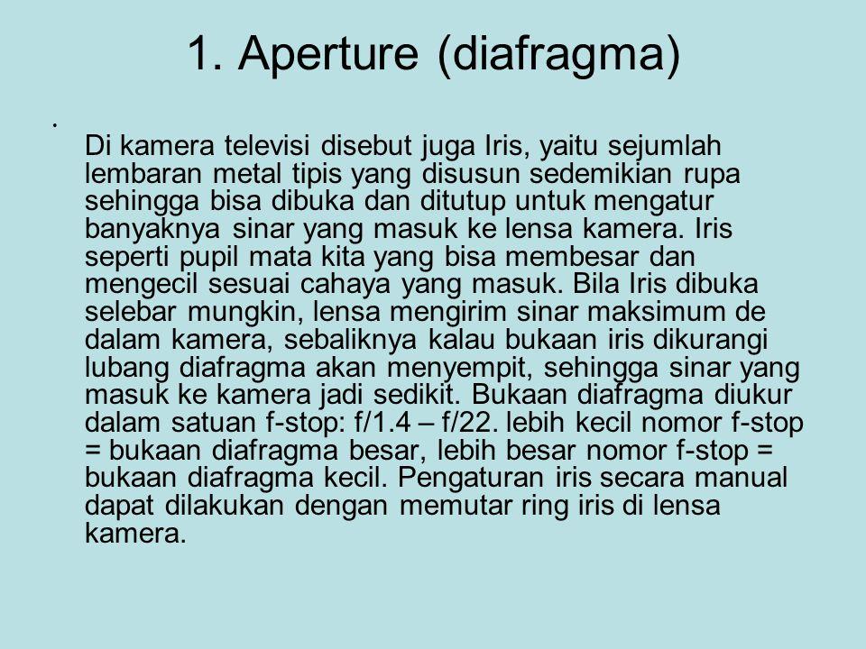 1. Aperture (diafragma) • Di kamera televisi disebut juga Iris, yaitu sejumlah lembaran metal tipis yang disusun sedemikian rupa sehingga bisa dibuka