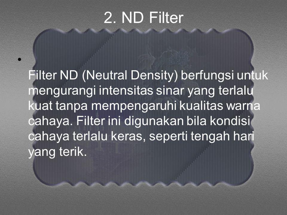 2. ND Filter • Filter ND (Neutral Density) berfungsi untuk mengurangi intensitas sinar yang terlalu kuat tanpa mempengaruhi kualitas warna cahaya. Fil