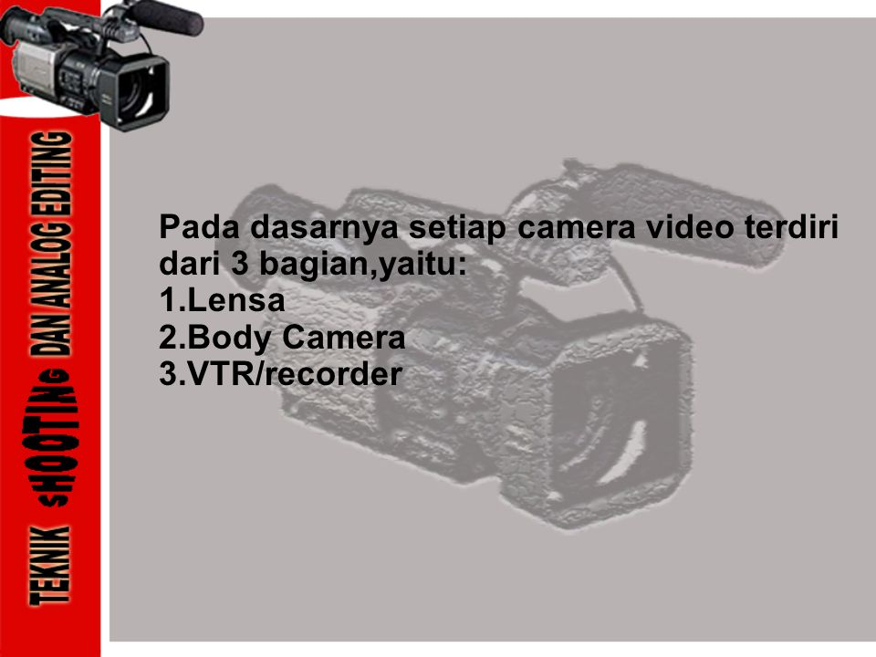 Pada dasarnya setiap camera video terdiri dari 3 bagian,yaitu: 1.Lensa 2.Body Camera 3.VTR/recorder