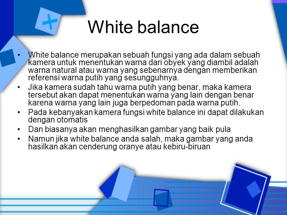 White balance •White balance merupakan sebuah fungsi yang ada dalam sebuah kamera untuk menentukan warna dari obyek yang diambil adalah warna natural