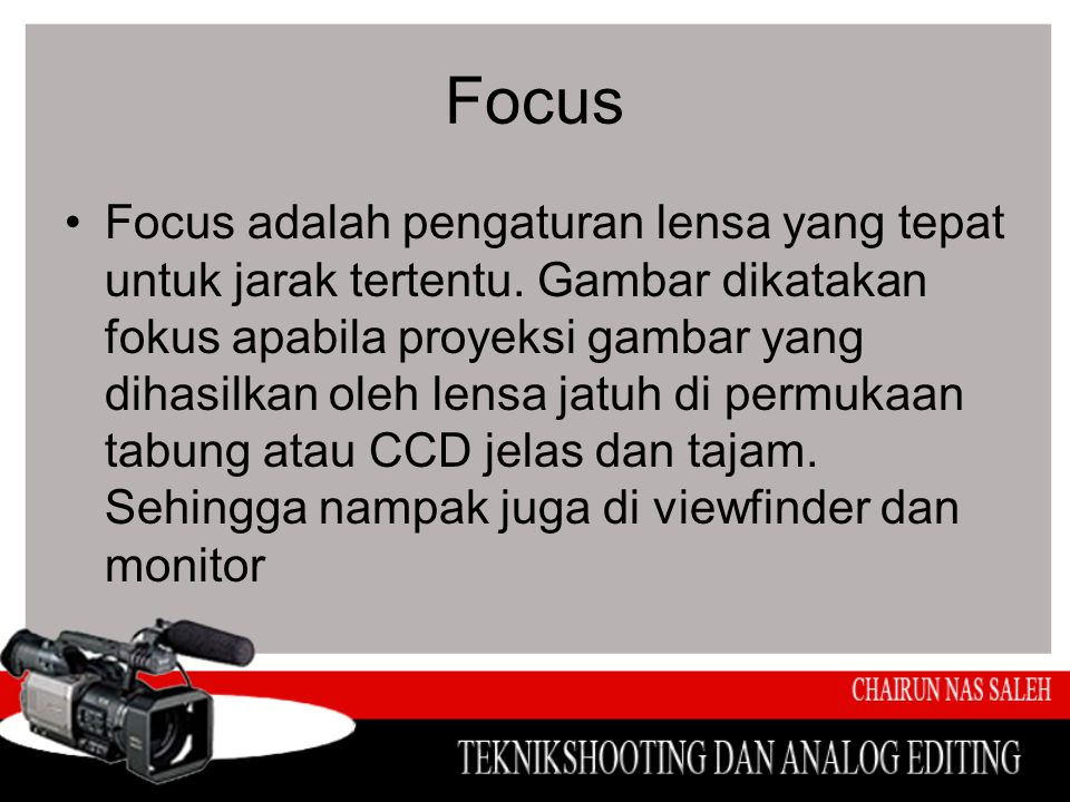 Focus •Focus adalah pengaturan lensa yang tepat untuk jarak tertentu. Gambar dikatakan fokus apabila proyeksi gambar yang dihasilkan oleh lensa jatuh