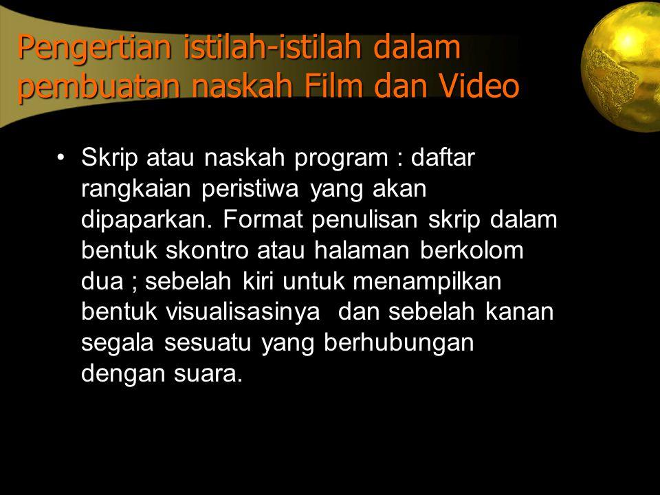 Pengertian istilah-istilah dalam pembuatan naskah Film dan Video •Skrip atau naskah program : daftar rangkaian peristiwa yang akan dipaparkan. Format