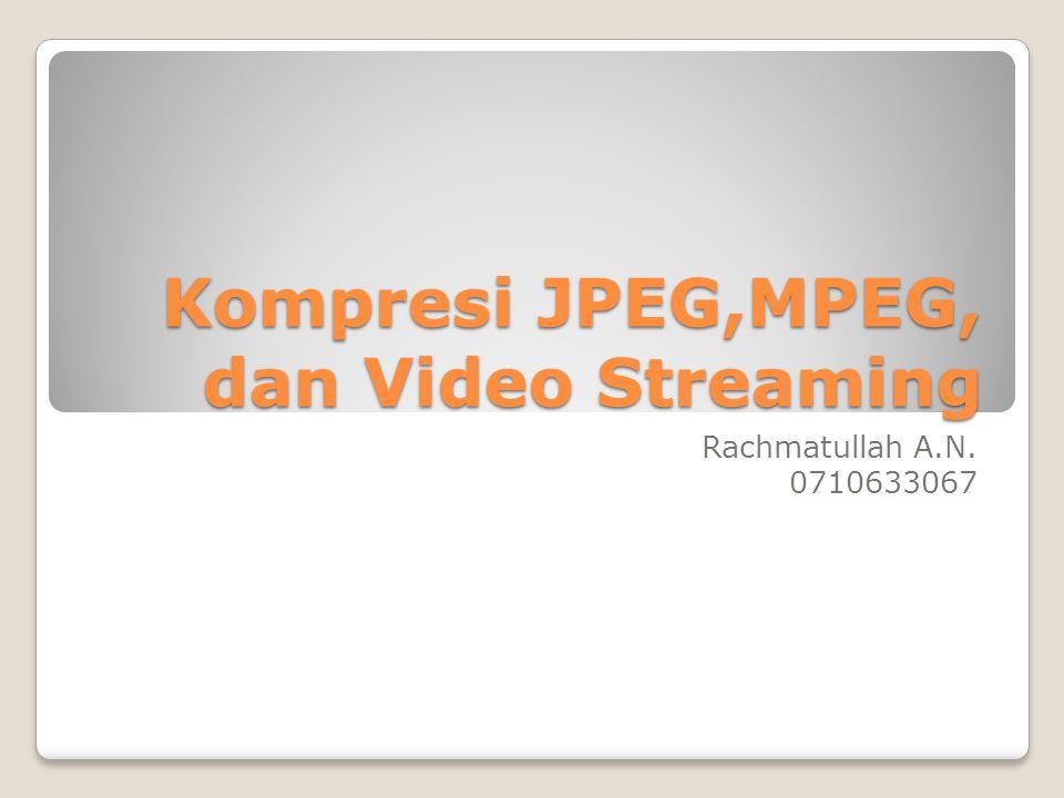 Kompresi JPEG,MPEG, dan Video Streaming Rachmatullah A.N. 0710633067