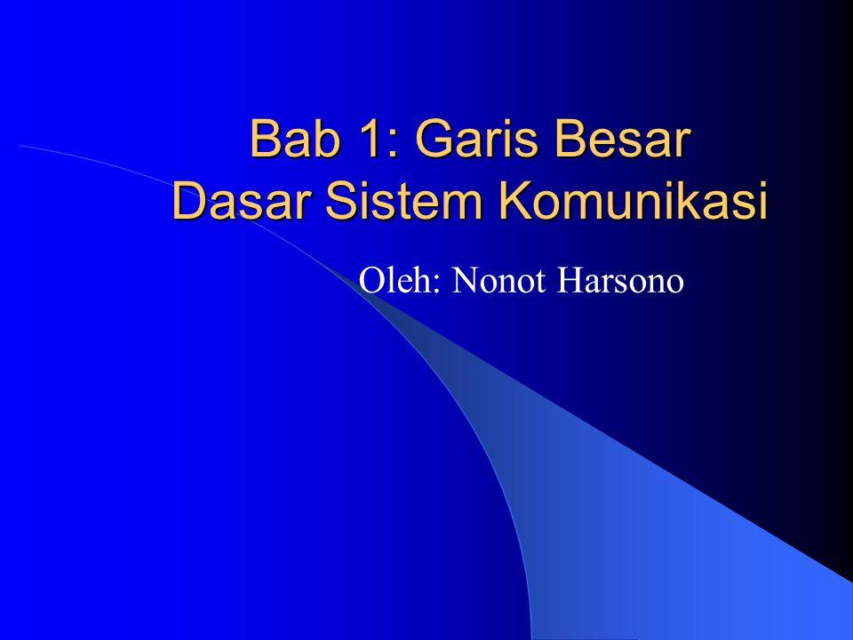 Bab 1: Garis Besar Dasar Sistem Komunikasi Oleh: Nonot Harsono