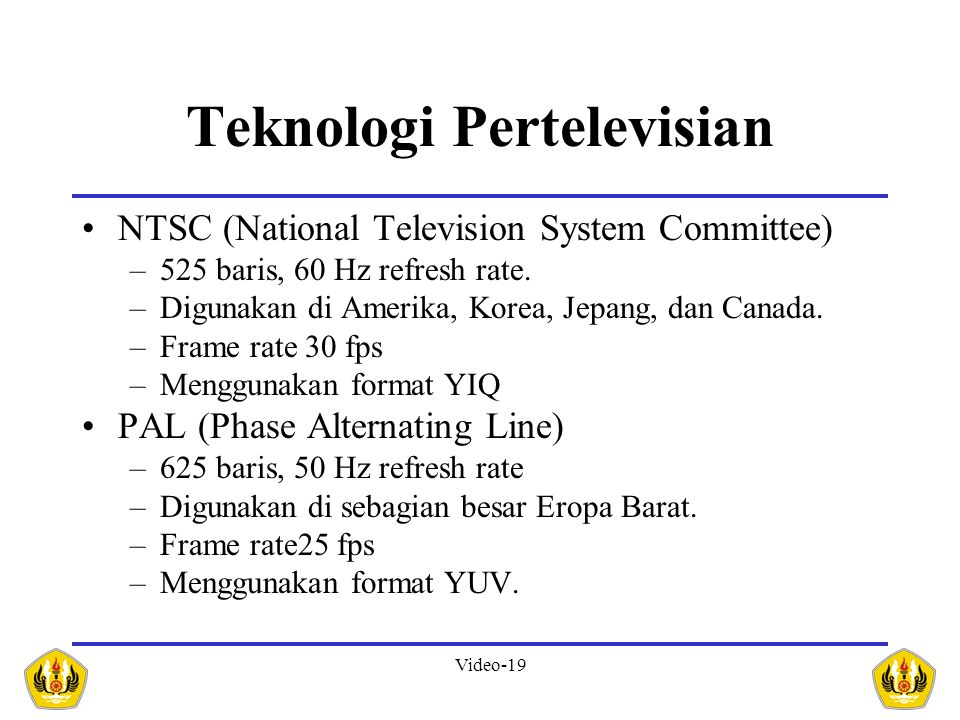 Video-19 Teknologi Pertelevisian •NTSC (National Television System Committee) –525 baris, 60 Hz refresh rate.