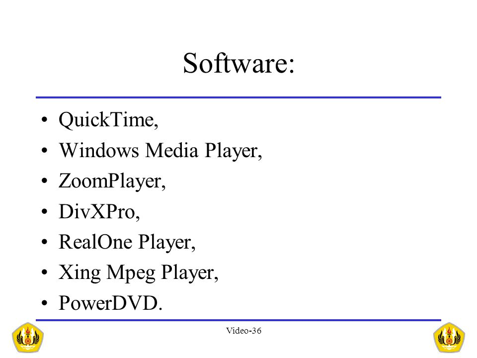 Video-36 Software: •QuickTime, •Windows Media Player, •ZoomPlayer, •DivXPro, •RealOne Player, •Xing Mpeg Player, •PowerDVD.