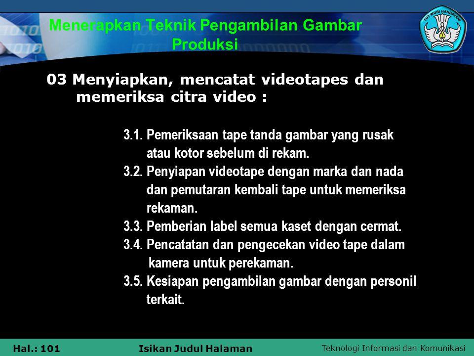 Teknologi Informasi dan Komunikasi Hal.: 101Isikan Judul Halaman Menerapkan Teknik Pengambilan Gambar Produksi 03 Menyiapkan, mencatat videotapes dan