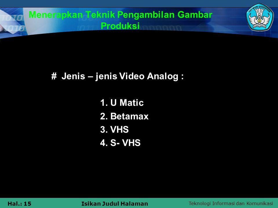 Teknologi Informasi dan Komunikasi Hal.: 15Isikan Judul Halaman Menerapkan Teknik Pengambilan Gambar Produksi •# Jenis – jenis Video Analog : 1. U Mat