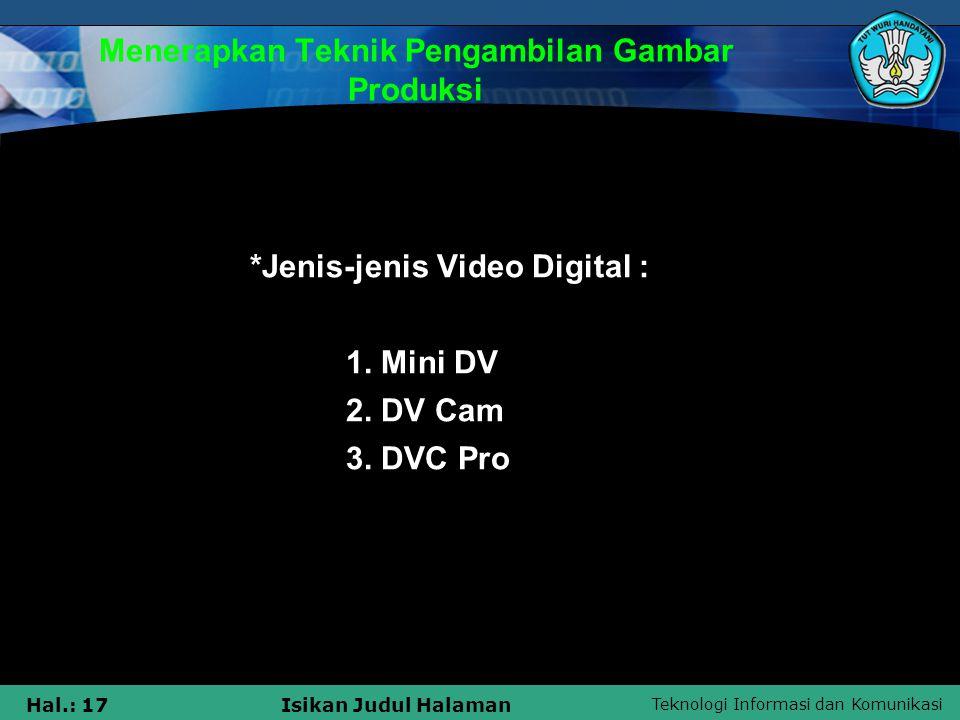 Teknologi Informasi dan Komunikasi Hal.: 17Isikan Judul Halaman Menerapkan Teknik Pengambilan Gambar Produksi *Jenis-jenis Video Digital : 1. Mini DV