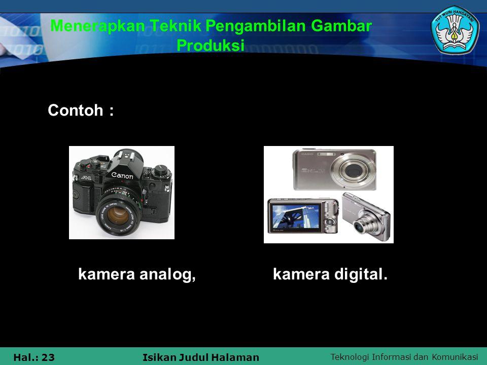 Teknologi Informasi dan Komunikasi Hal.: 23Isikan Judul Halaman Menerapkan Teknik Pengambilan Gambar Produksi Contoh : kamera analog, kamera digital.