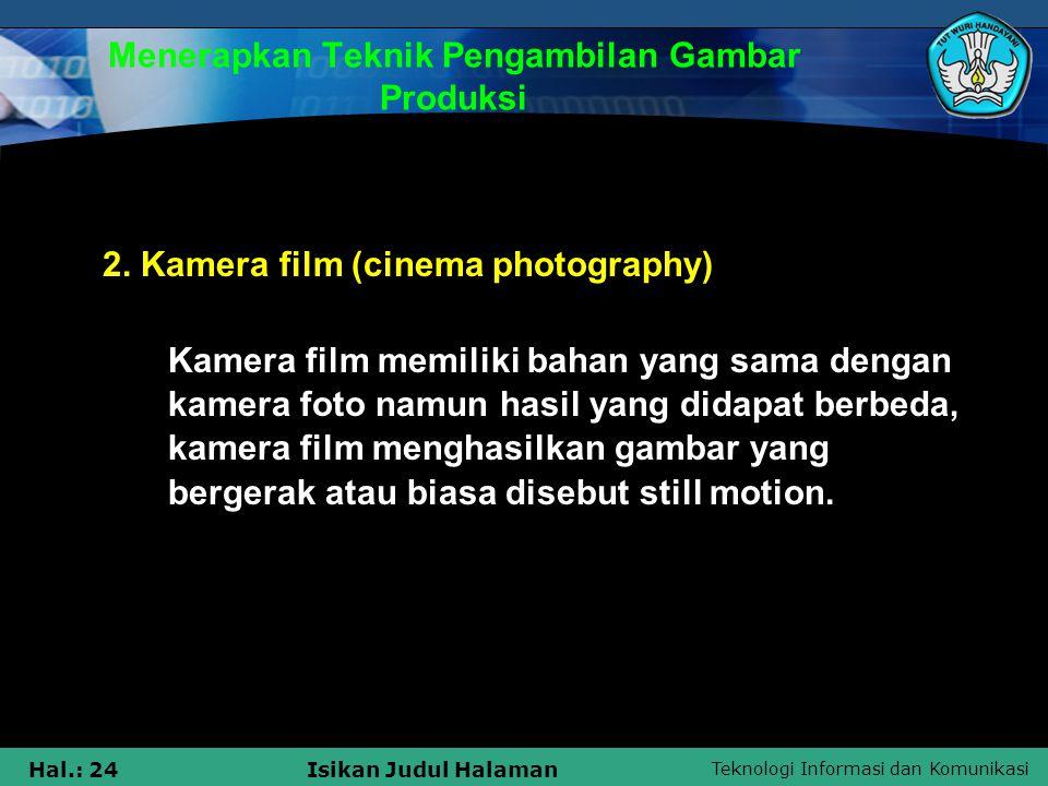 Teknologi Informasi dan Komunikasi Hal.: 24Isikan Judul Halaman Menerapkan Teknik Pengambilan Gambar Produksi 2. Kamera film (cinema photography) Kame