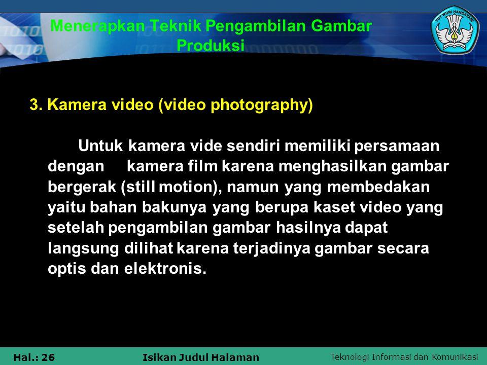 Teknologi Informasi dan Komunikasi Hal.: 26Isikan Judul Halaman Menerapkan Teknik Pengambilan Gambar Produksi 3. Kamera video (video photography) Untu
