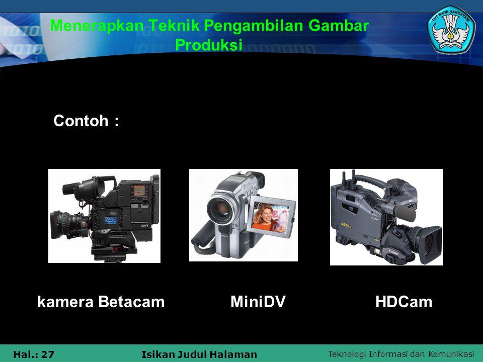 Teknologi Informasi dan Komunikasi Hal.: 27Isikan Judul Halaman Menerapkan Teknik Pengambilan Gambar Produksi kamera Betacam MiniDV HDCam Contoh :