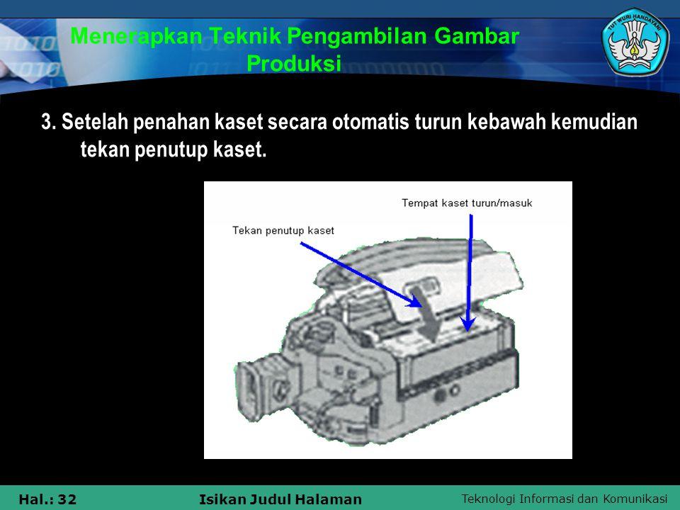 Teknologi Informasi dan Komunikasi Hal.: 32Isikan Judul Halaman Menerapkan Teknik Pengambilan Gambar Produksi 3. Setelah penahan kaset secara otomatis