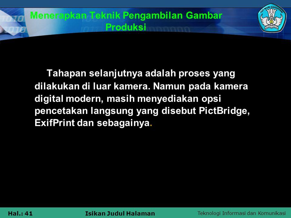Teknologi Informasi dan Komunikasi Hal.: 41Isikan Judul Halaman Menerapkan Teknik Pengambilan Gambar Produksi Tahapan selanjutnya adalah proses yang d