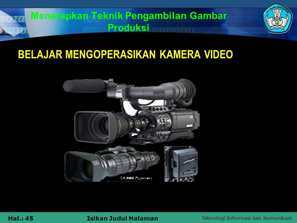Teknologi Informasi dan Komunikasi Hal.: 45Isikan Judul Halaman Menerapkan Teknik Pengambilan Gambar Produksi BELAJAR MENGOPERASIKAN KAMERA VIDEO