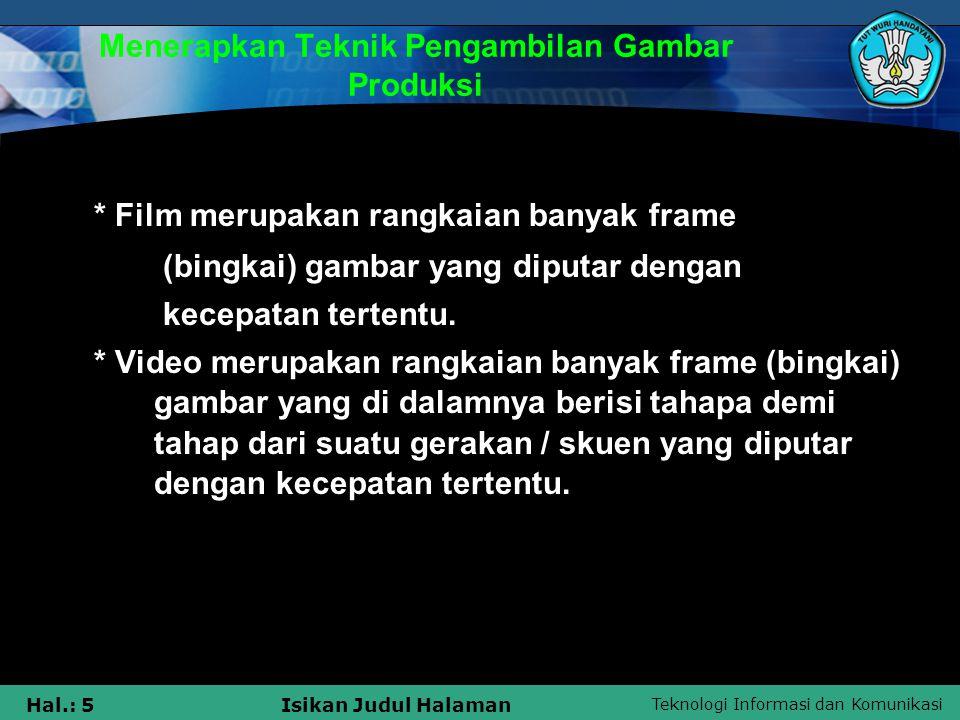Teknologi Informasi dan Komunikasi Hal.: 5Isikan Judul Halaman Menerapkan Teknik Pengambilan Gambar Produksi * Film merupakan rangkaian banyak frame (