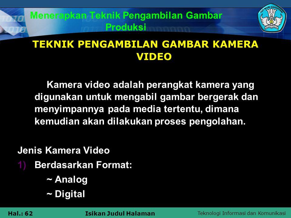 Teknologi Informasi dan Komunikasi Hal.: 62Isikan Judul Halaman Menerapkan Teknik Pengambilan Gambar Produksi TEKNIK PENGAMBILAN GAMBAR KAMERA VIDEO K