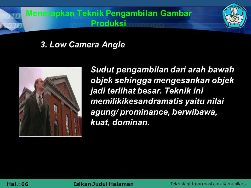 Teknologi Informasi dan Komunikasi Hal.: 66Isikan Judul Halaman Menerapkan Teknik Pengambilan Gambar Produksi 3. Low Camera Angle Sudut pengambilan da
