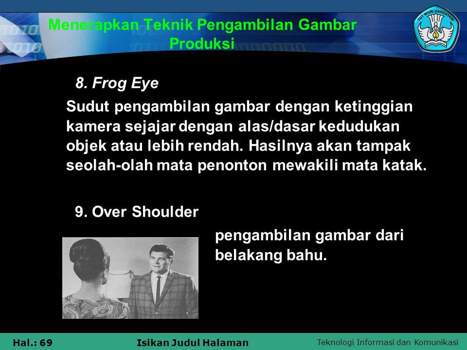 Teknologi Informasi dan Komunikasi Hal.: 69Isikan Judul Halaman Menerapkan Teknik Pengambilan Gambar Produksi 8. Frog Eye  Sudut pengambilan gambar d