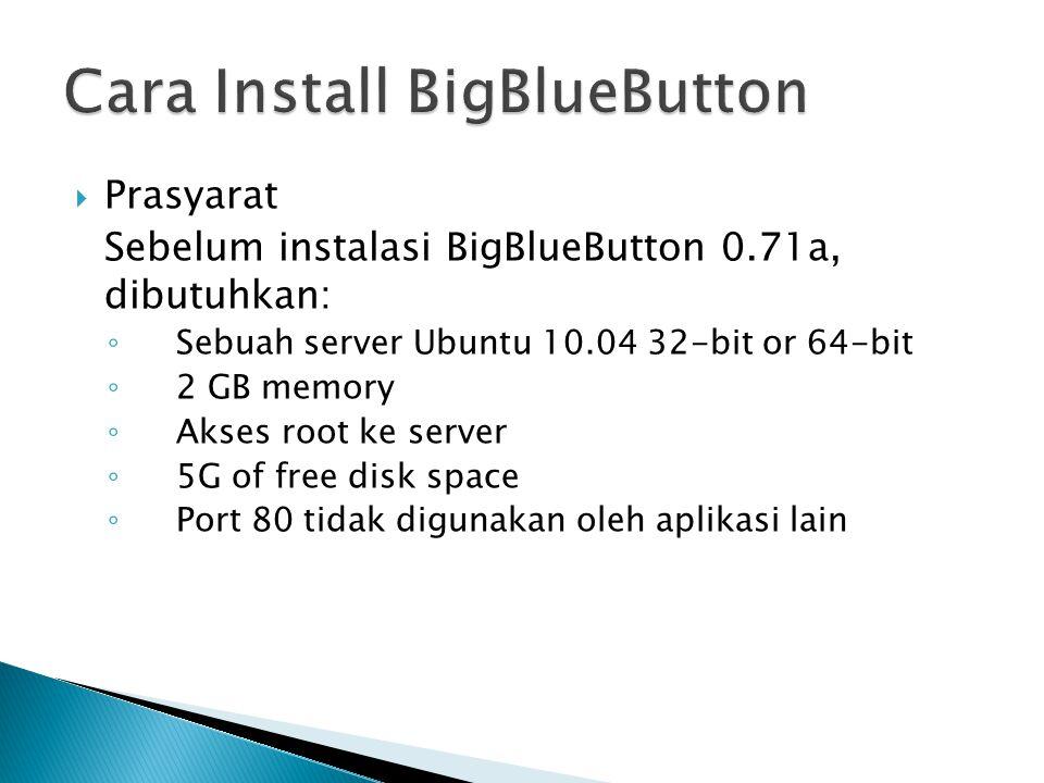  Prasyarat Sebelum instalasi BigBlueButton 0.71a, dibutuhkan: ◦ Sebuah server Ubuntu 10.04 32-bit or 64-bit ◦ 2 GB memory ◦ Akses root ke server ◦ 5G of free disk space ◦ Port 80 tidak digunakan oleh aplikasi lain