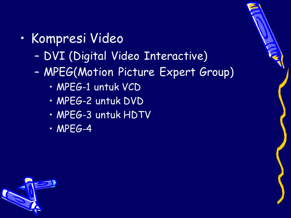 •Kompresi Video –DVI (Digital Video Interactive) –MPEG(Motion Picture Expert Group) •MPEG-1 untuk VCD •MPEG-2 untuk DVD •MPEG-3 untuk HDTV •MPEG-4