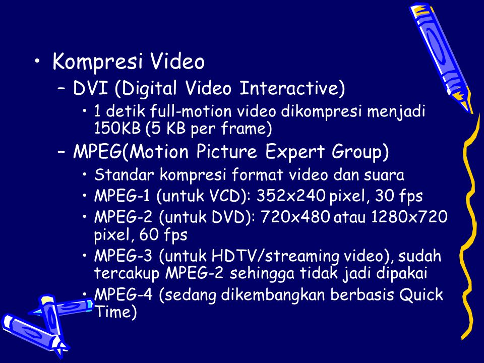 •Kompresi Video –DVI (Digital Video Interactive) •1 detik full-motion video dikompresi menjadi 150KB (5 KB per frame) –MPEG(Motion Picture Expert Grou