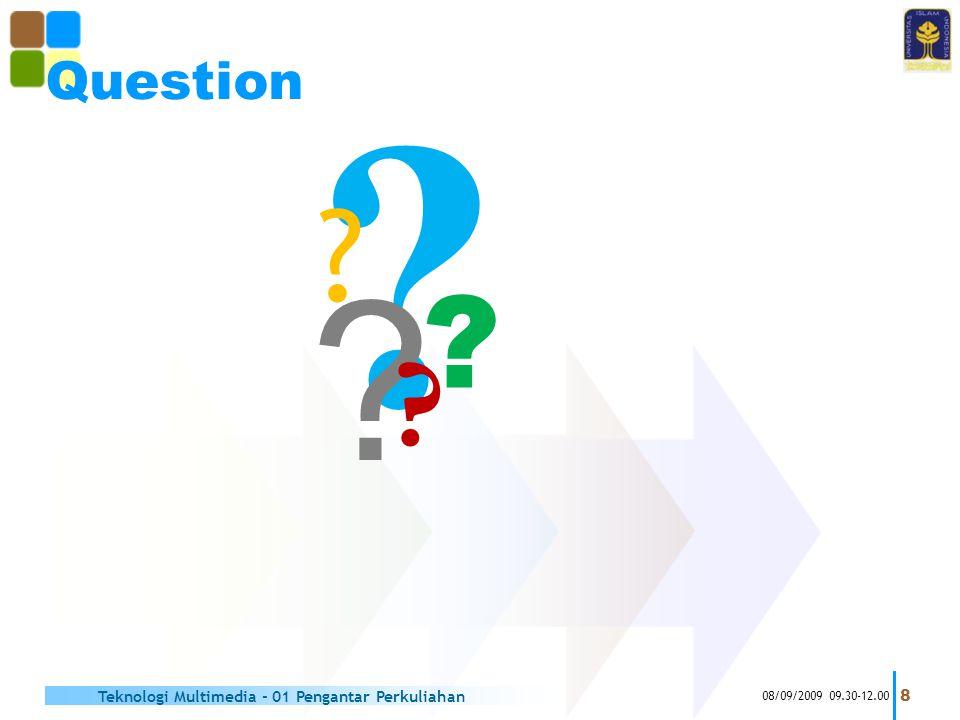 ? ? Question 08/09/2009 09.30-12.00 8 Teknologi Multimedia - 01 Pengantar Perkuliahan ? ? ?