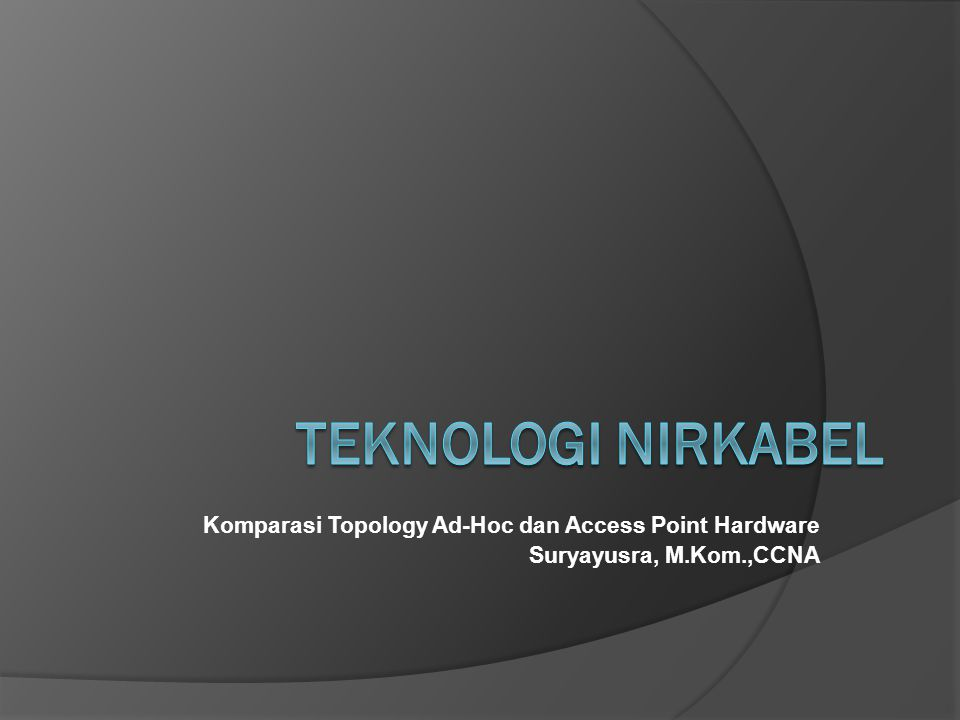 Komparasi Topology Ad-Hoc dan Access Point Hardware Suryayusra, M.Kom.,CCNA
